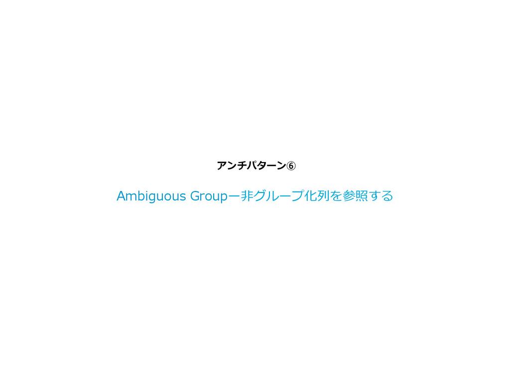 アンチパターン⑥ Ambiguous Groupー⾮非グループ化列列を参照する
