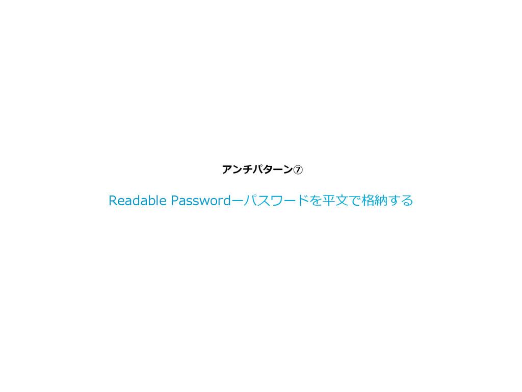 アンチパターン⑦ Readable Passwordーパスワードを平⽂文で格納する