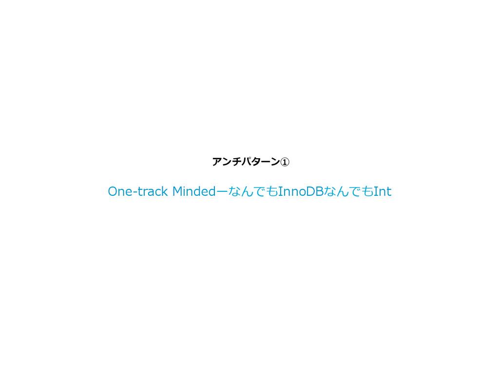アンチパターン① One-‐‑‒track MindedーなんでもInnoDBなんでもI...