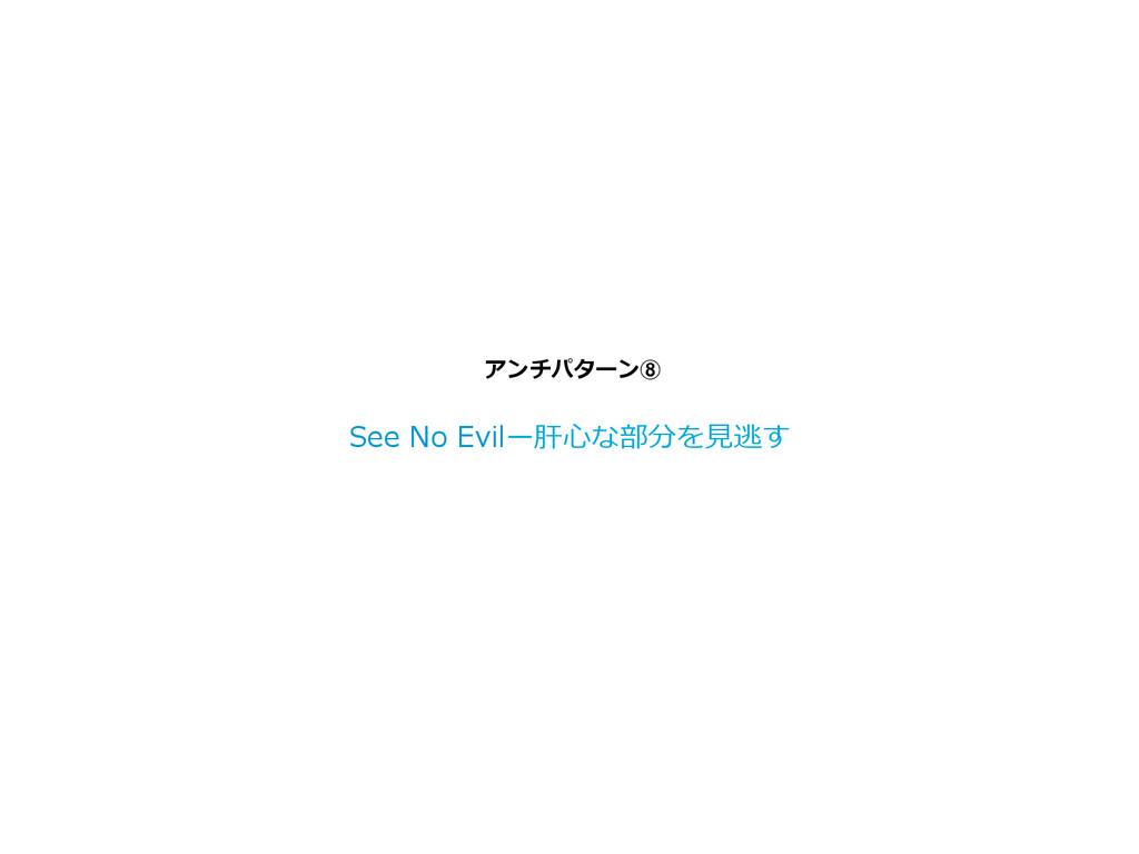 アンチパターン⑧ See No Evilー肝⼼心な部分を⾒見見逃す