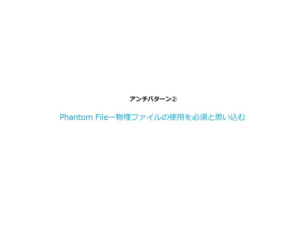 アンチパターン② Phantom Fileー物理理ファイルの使⽤用を必須と思い込む