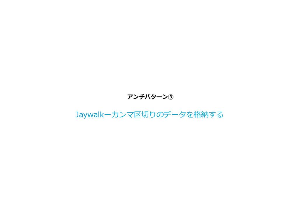 アンチパターン③ Jaywalkーカンマ区切切りのデータを格納する
