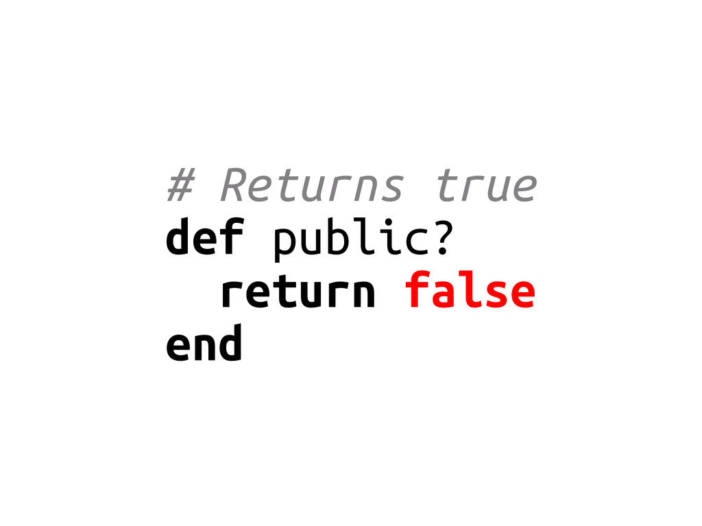 # Returns true def public? return false end