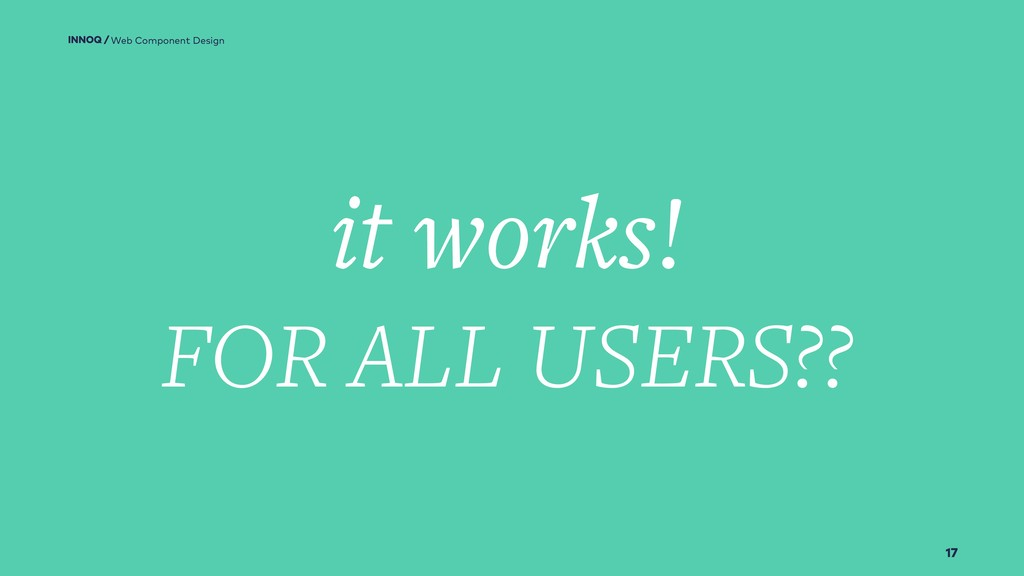 17 it works! Web Component Design FOR ALL USERS...