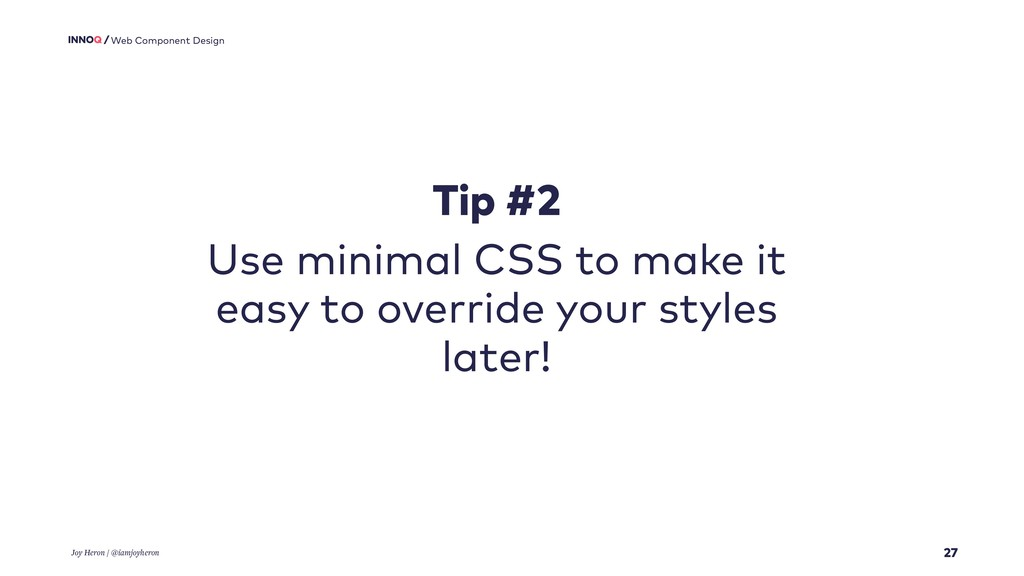 27 Web Component Design Tip #2 Use minimal CSS ...
