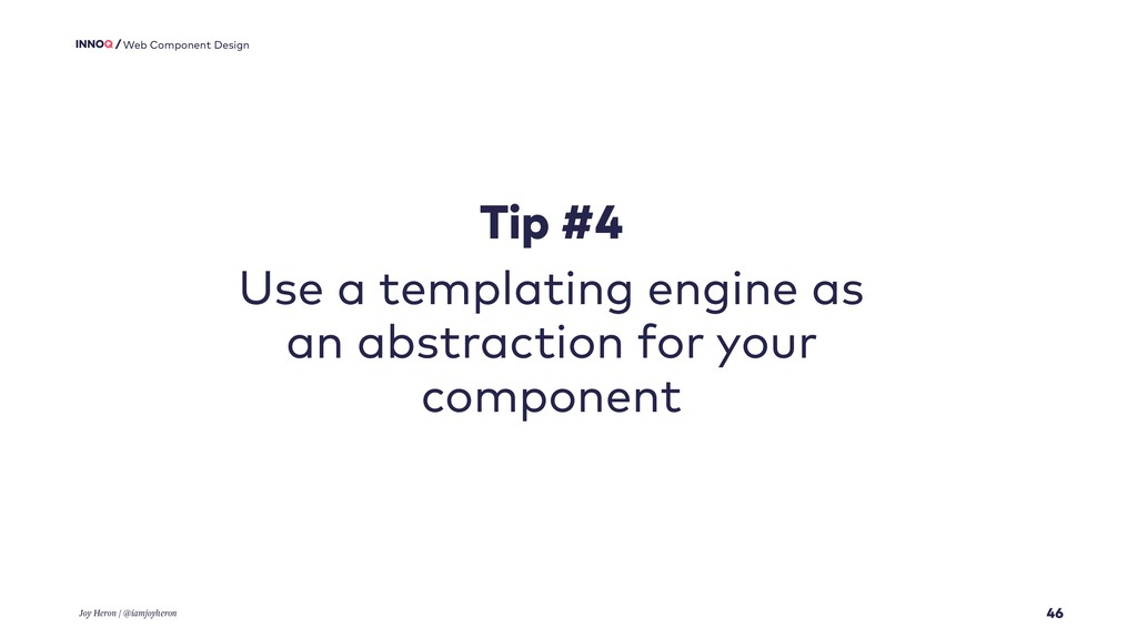 46 Web Component Design Tip #4 Use a templating...