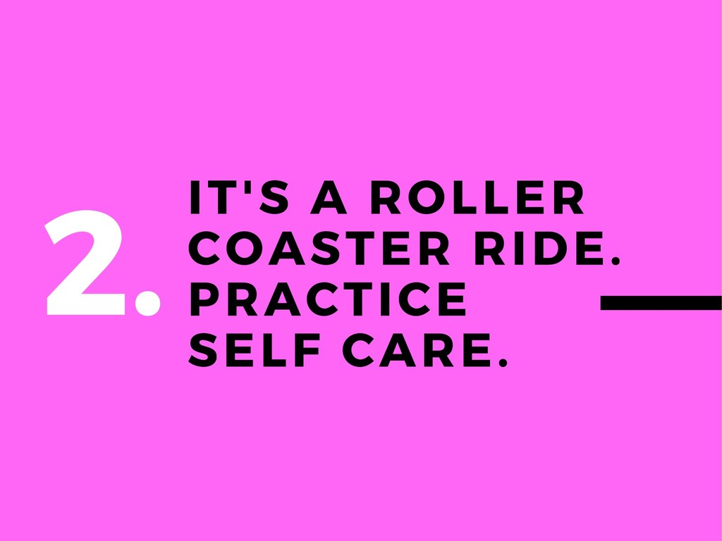 IT'S A ROLLER COASTER RIDE. PRACTICE SELF CARE....