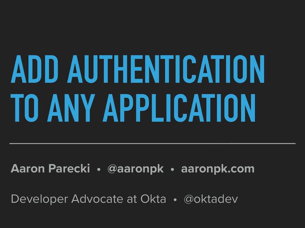 ADD AUTHENTICATION TO ANY APPLICATION Aaron Par...