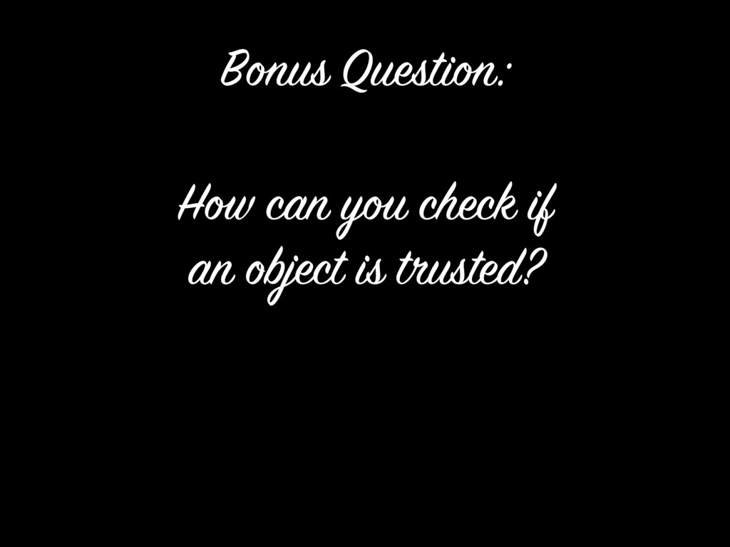 How can you check if an object is trusted? Bonu...