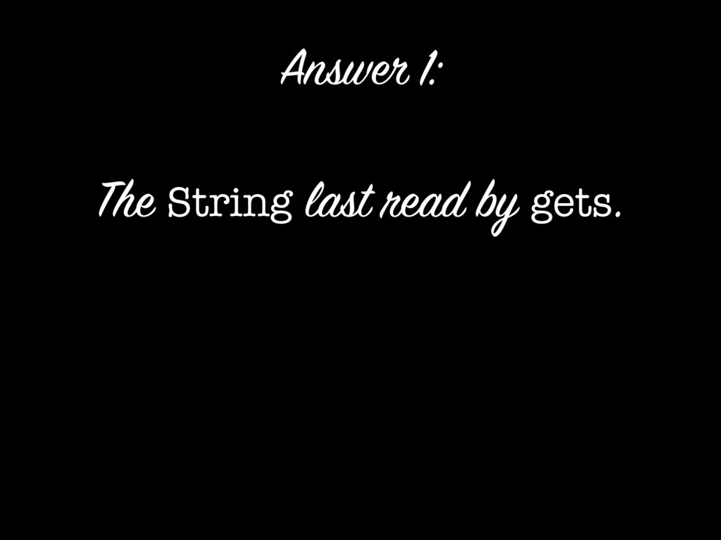 The String last read by gets. Answer 1: