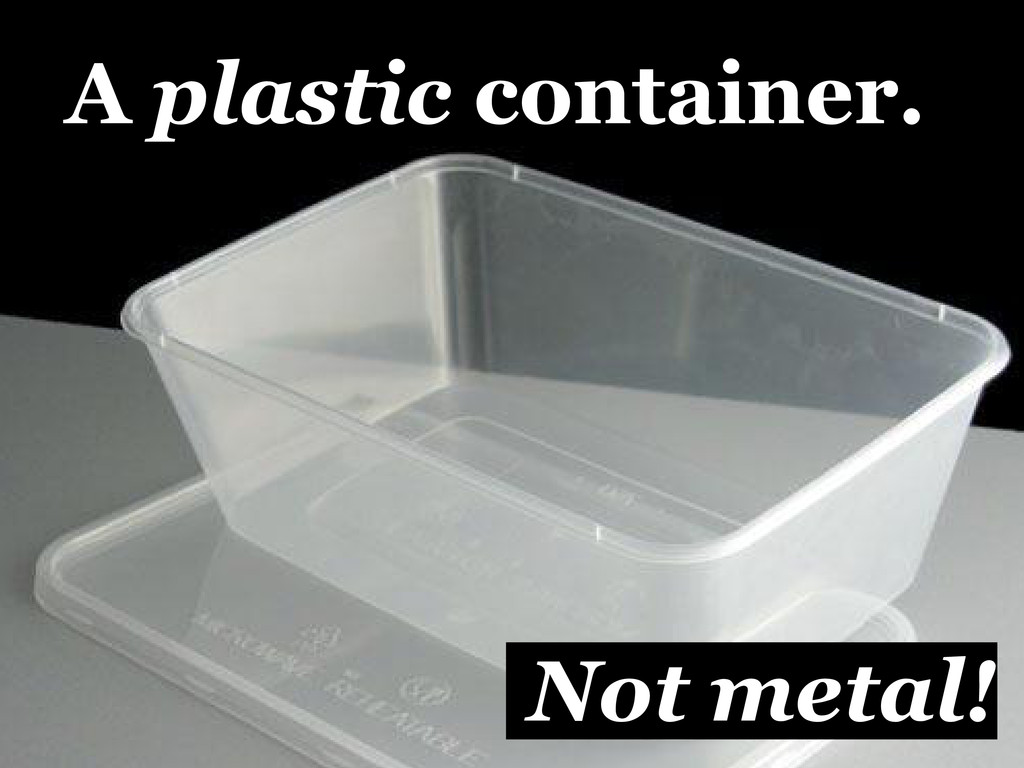 A plastic container. Not metal!