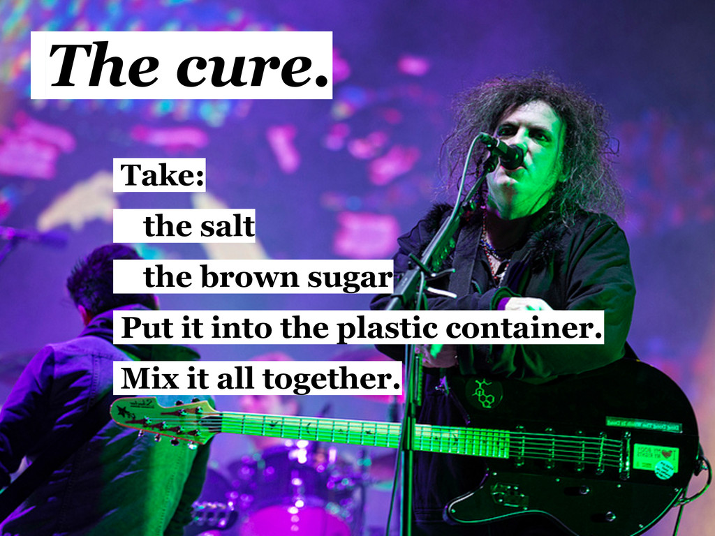 The cure. Take: the salt the brown sugar Put it...