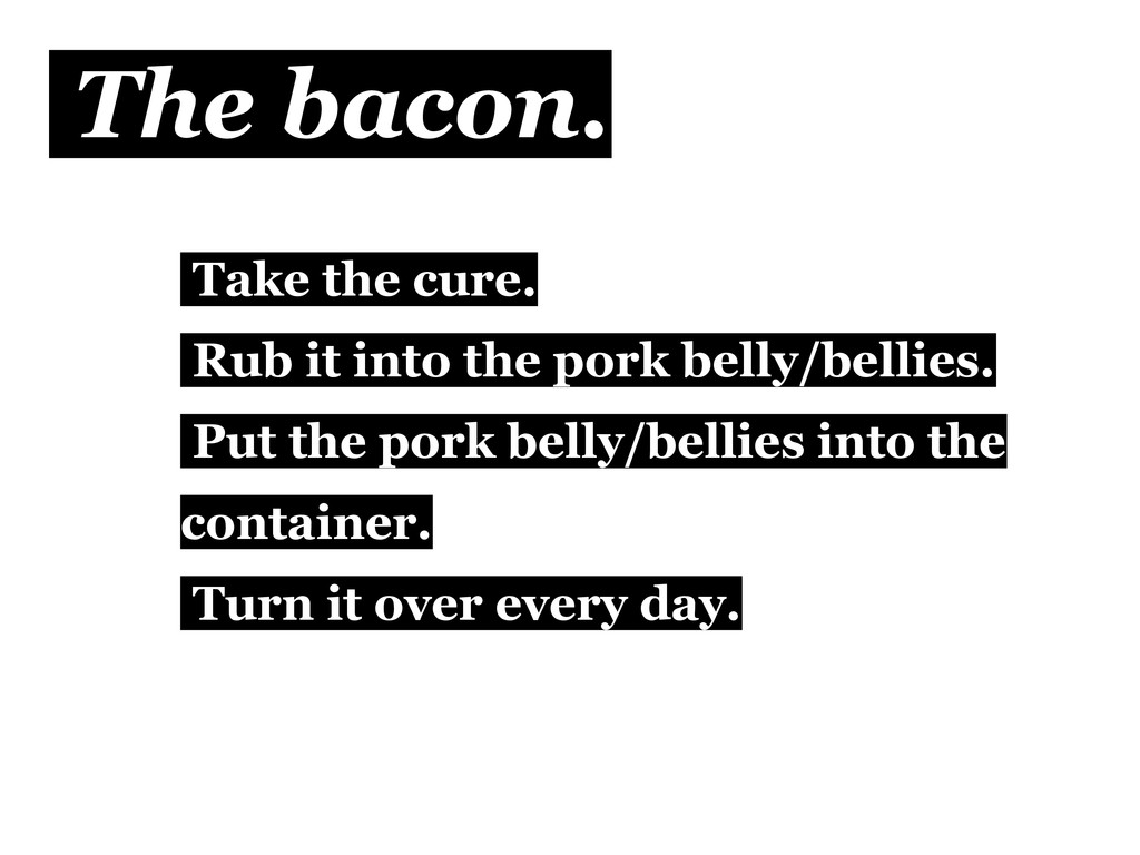 The bacon. Take the cure. Rub it into the pork ...