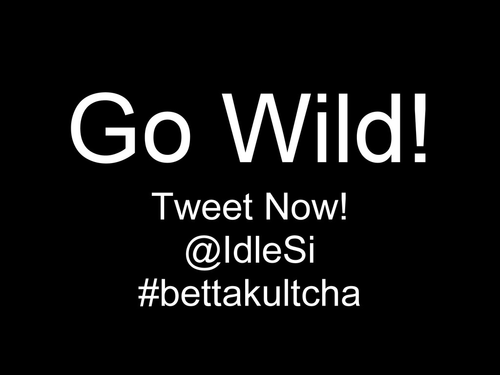 Go Wild! Tweet Now! @IdleSi #bettakultcha