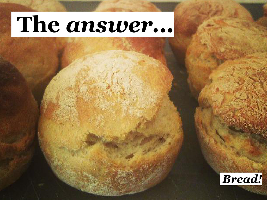 The answer... Bread!