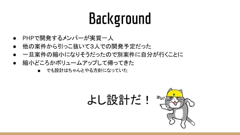 Background ● PHPで開発するメンバーが実質一人 ● 他の案件から引っこ抜いて3人...