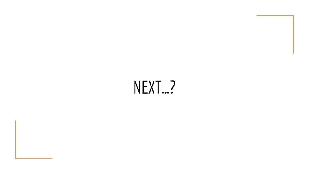 NEXT…?