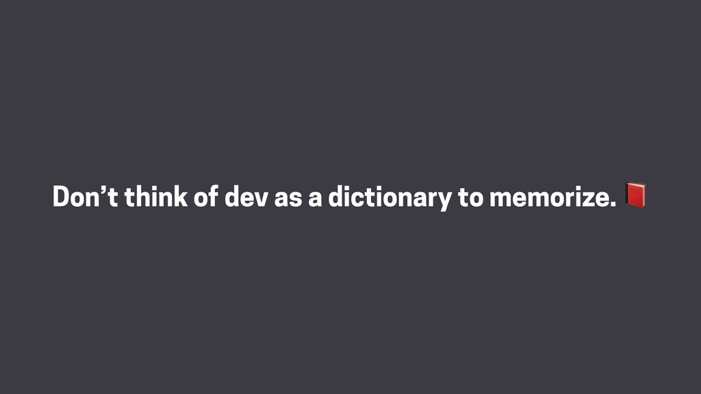 Don't think of dev as a dictionary to memorize.