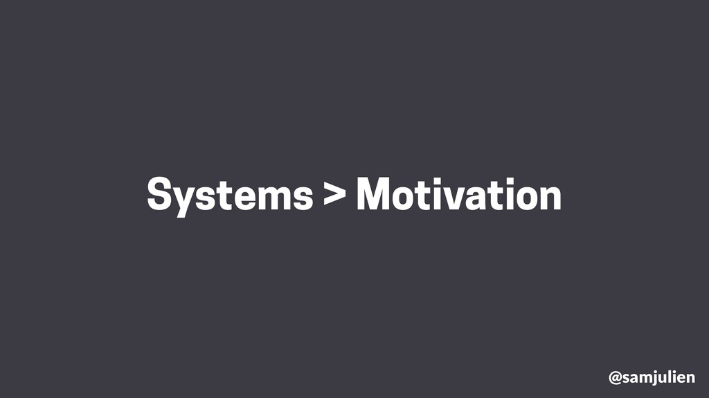 @samjulien Systems > Motivation