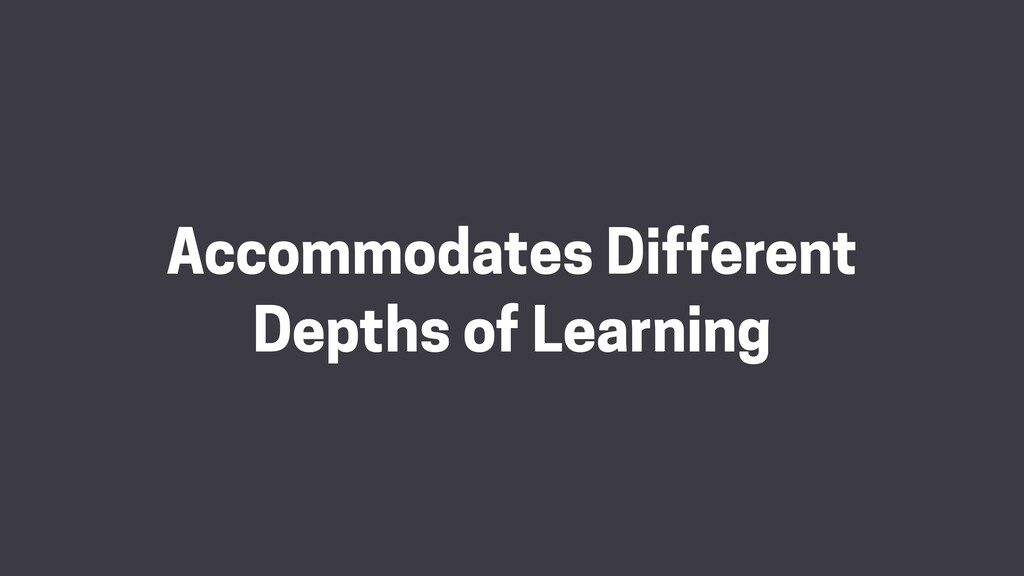 Accommodates Different Depths of Learning