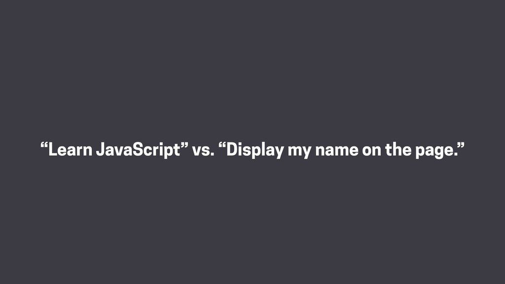 """Learn JavaScript"" vs. ""Display my name on the ..."