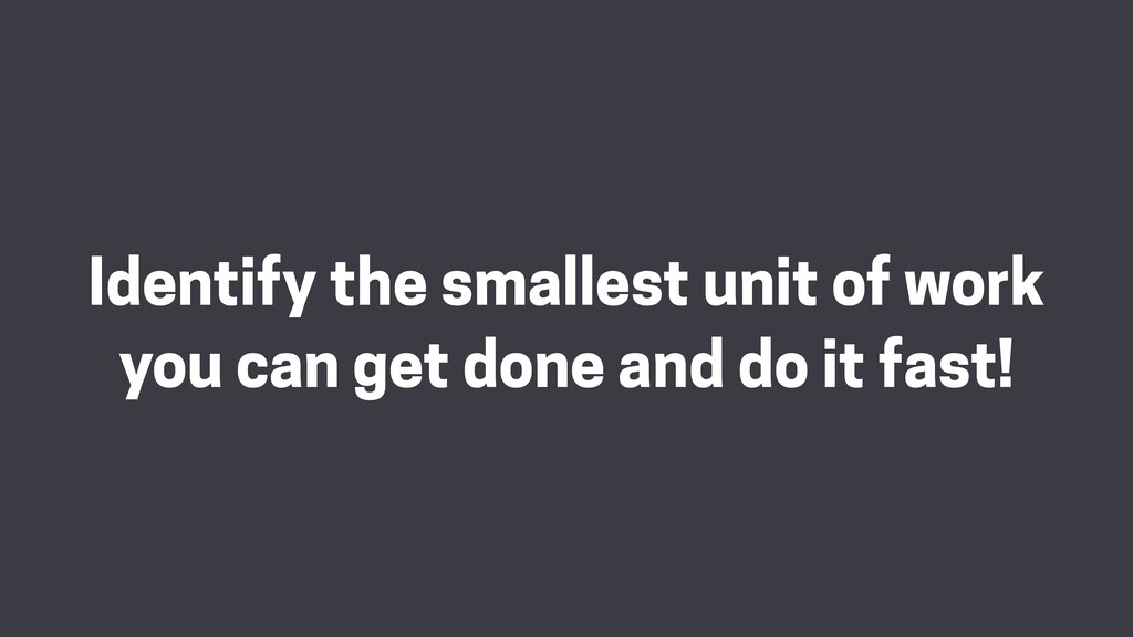 Identify the smallest unit of work you can get ...