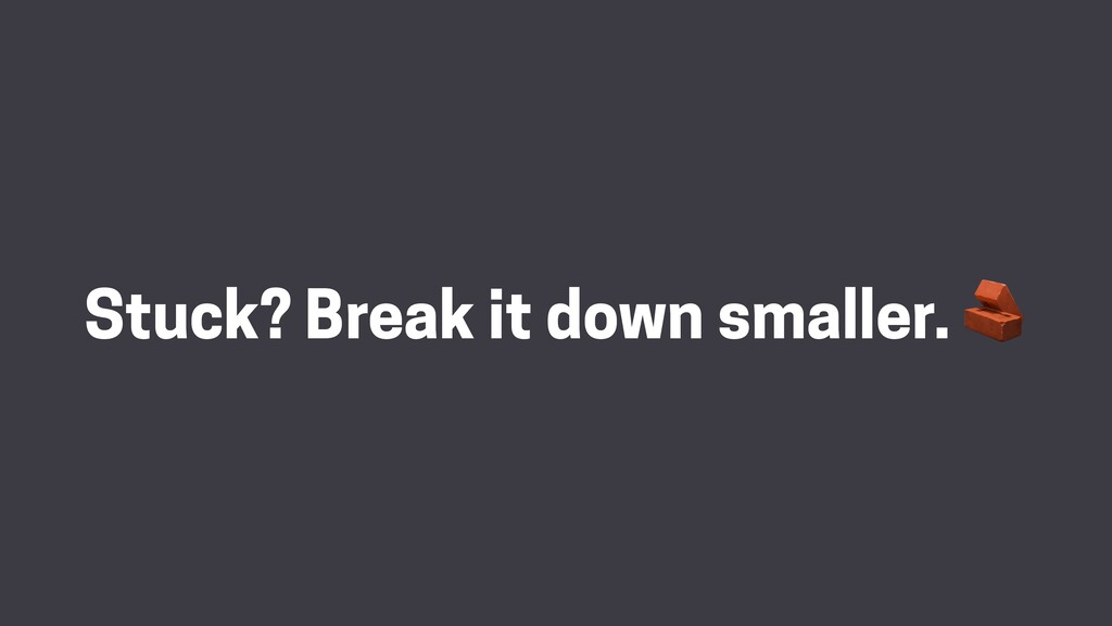 Stuck? Break it down smaller.
