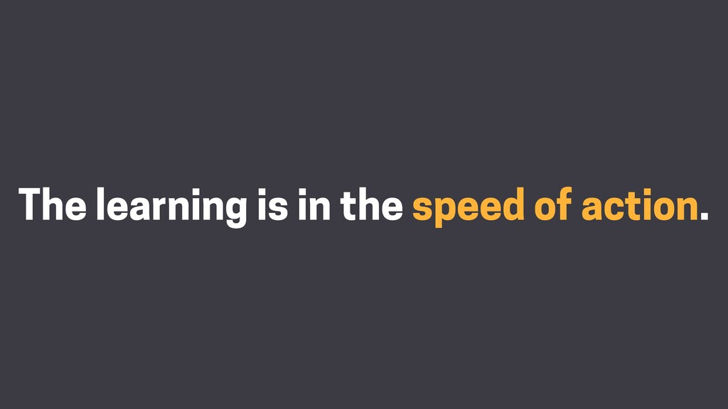 The learning is in the speed of action.
