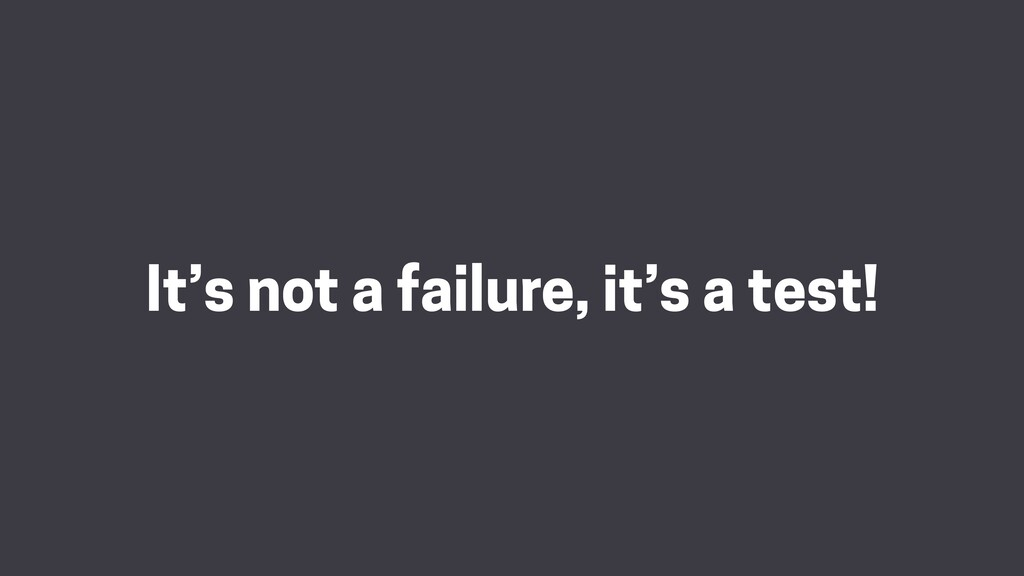 It's not a failure, it's a test!