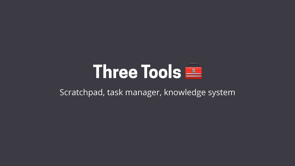 Three Tools  Scratchpad, task manager, knowledg...