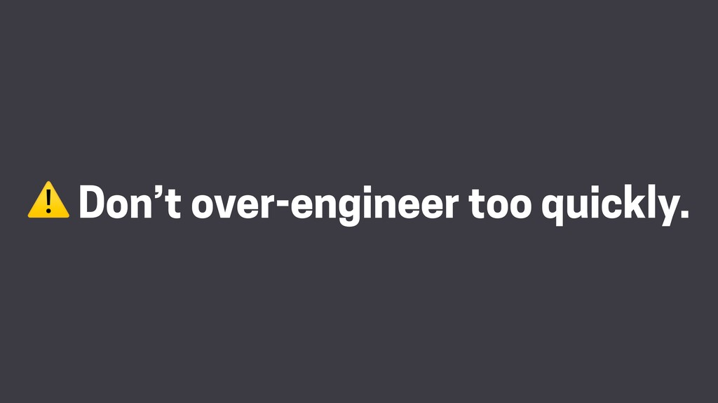 ⚠ Don't over-engineer too quickly.