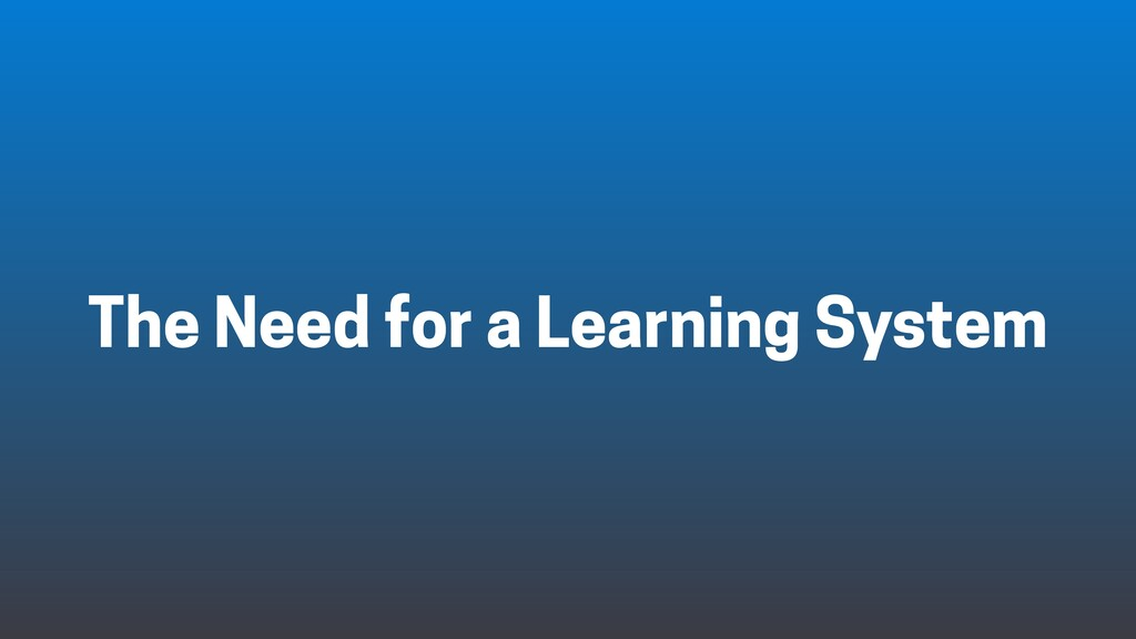 The Need for a Learning System