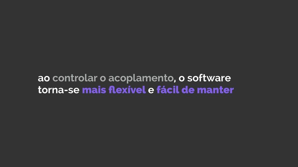 ao controlar o acoplamento, o software torna-se...