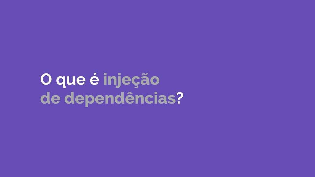 O que é injeção de dependências?