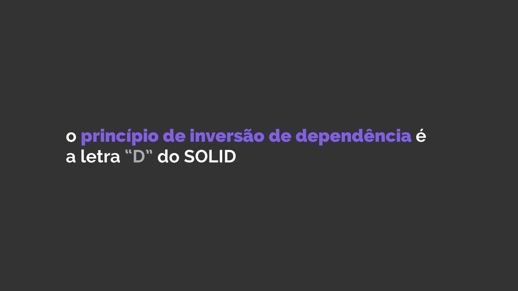 o princípio de inversão de dependência é a letr...