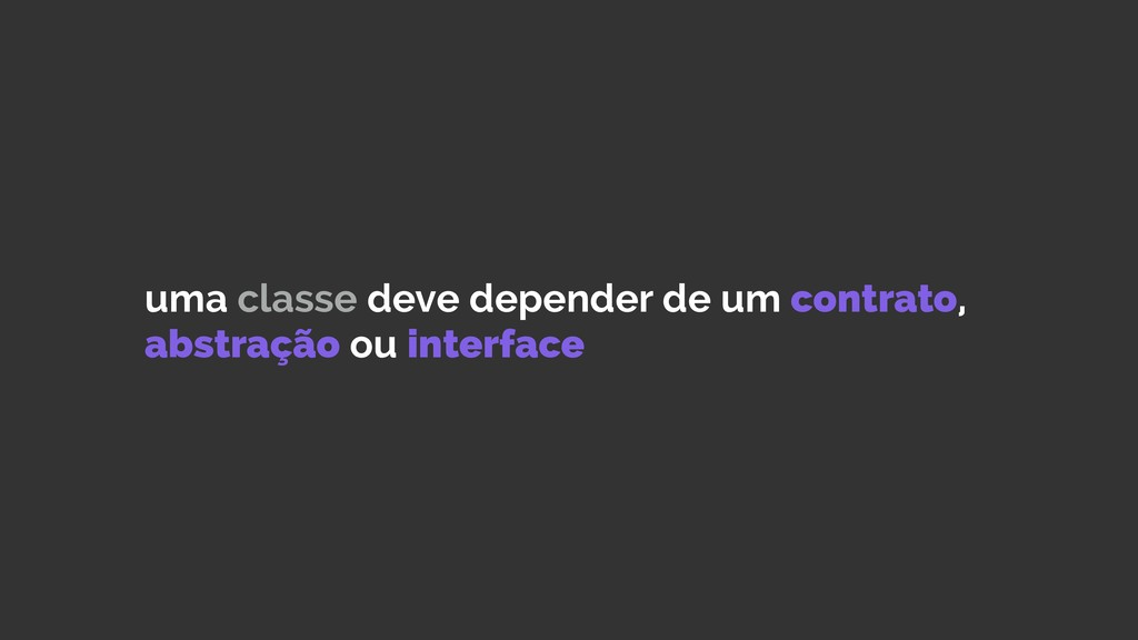 uma classe deve depender de um contrato, abstra...