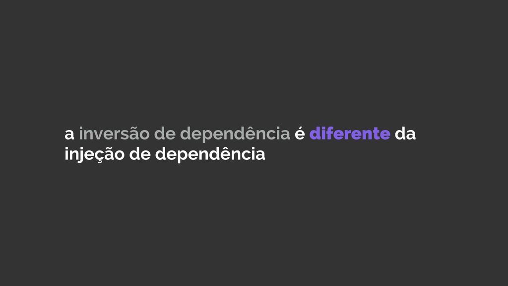 a inversão de dependência é diferente da injeçã...