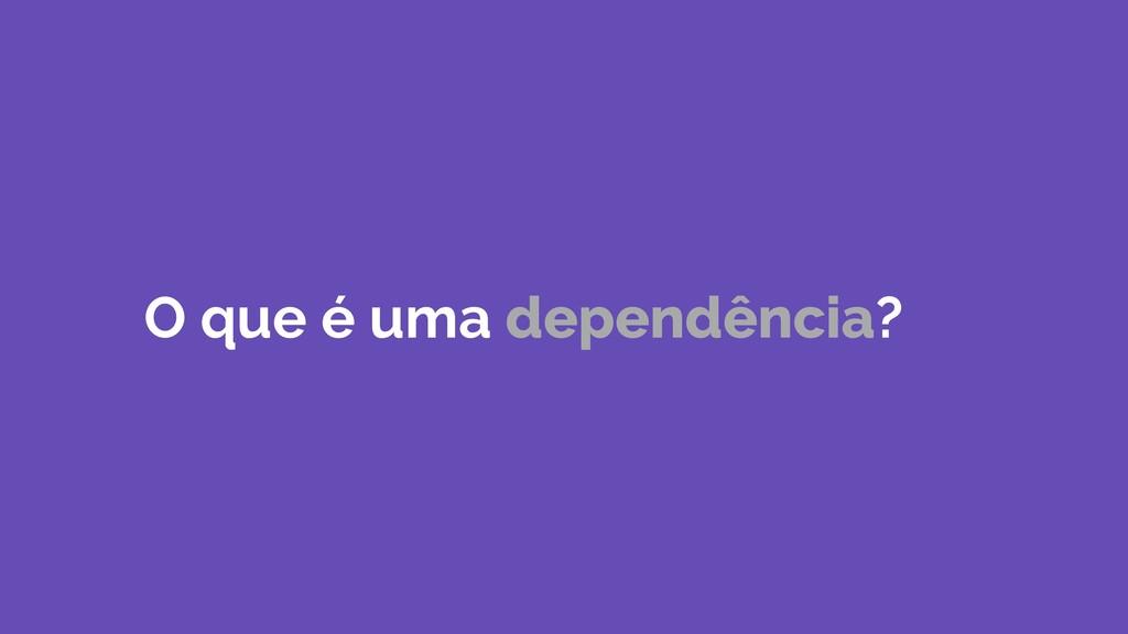 O que é uma dependência?