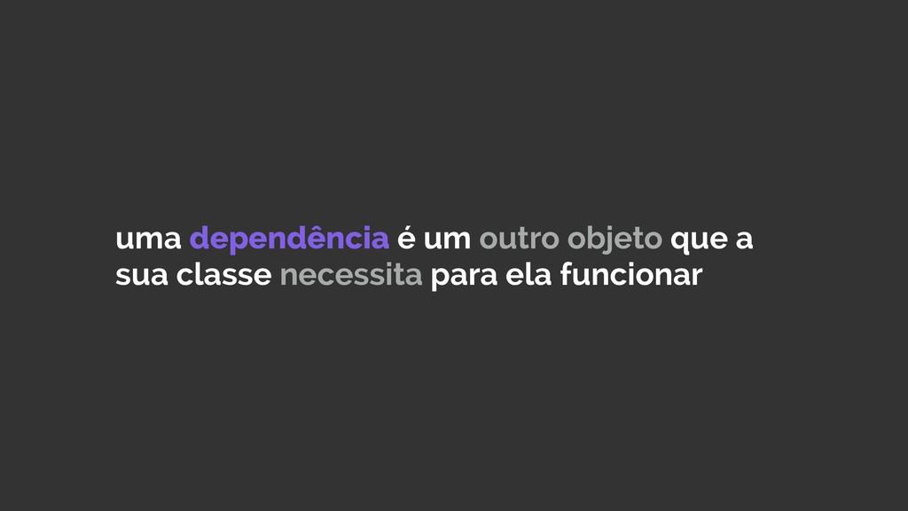uma dependência é um outro objeto que a sua cla...