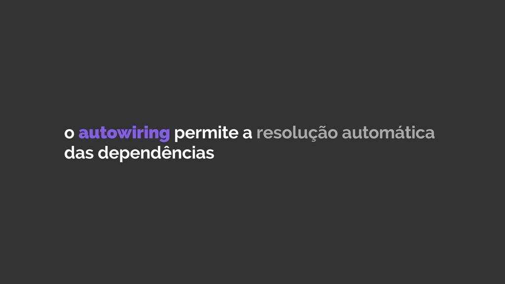 o autowiring permite a resolução automática das...
