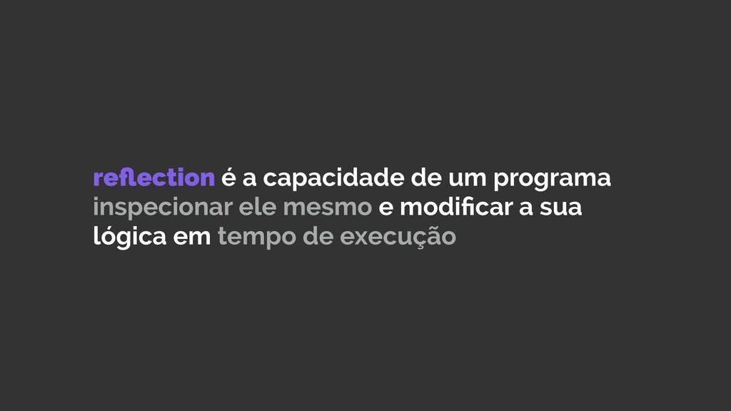 reflection é a capacidade de um programa inspeci...