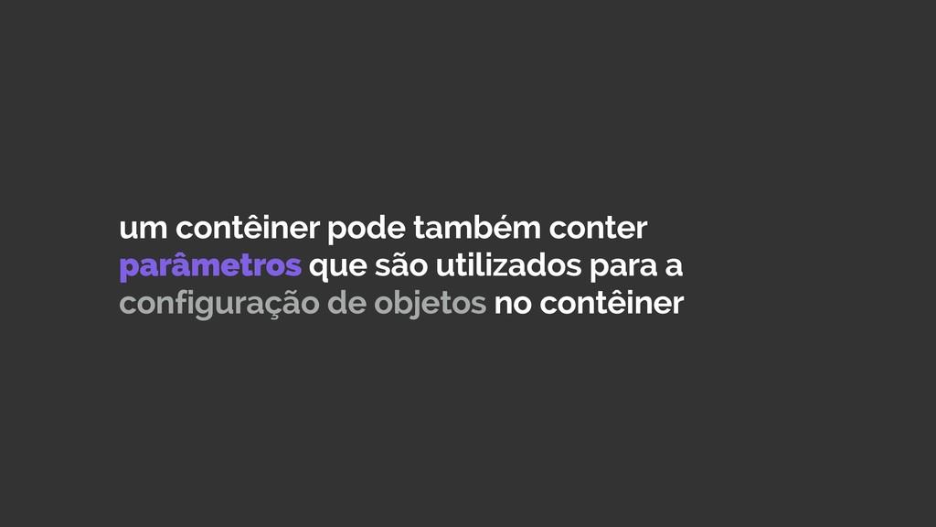 um contêiner pode também conter parâmetros que ...