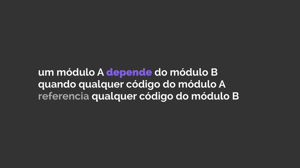 um módulo A depende do módulo B quando qualquer...