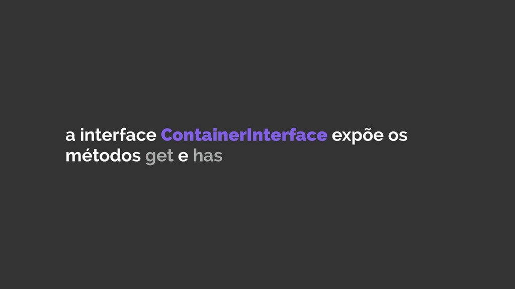 a interface ContainerInterface expõe os métodos...