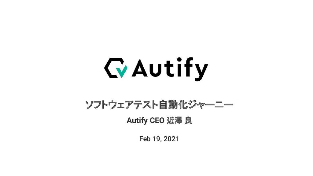 ソフトウェアテスト自動化ジャーニー Feb 19, 2021 Autify CEO 近澤 良