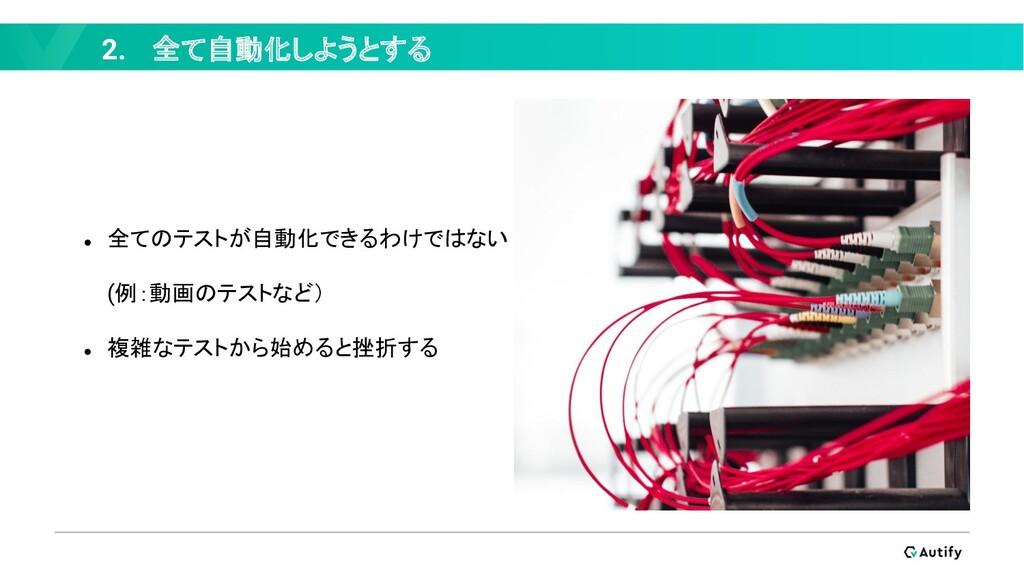 2. 全て自動化しようとする ● 全てのテストが自動化できるわけではない (例:動画のテストな...