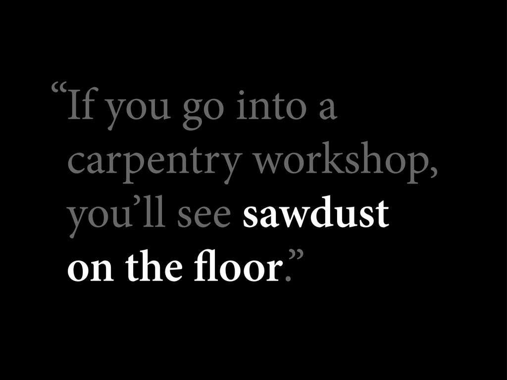 If you go into a carpentry workshop, you'll see...