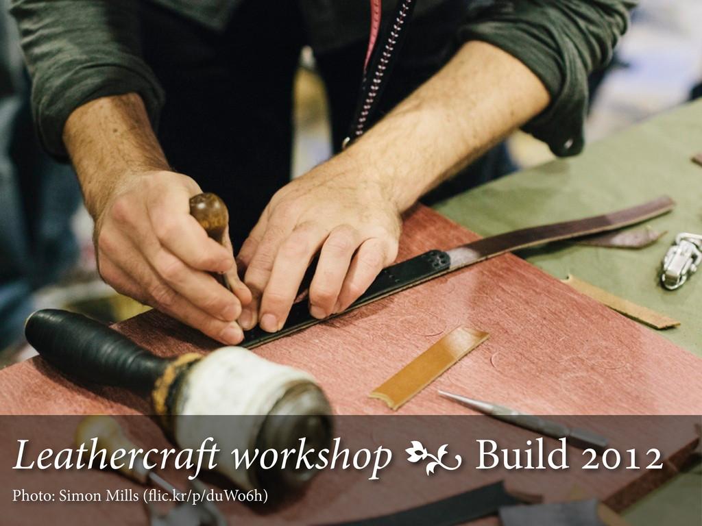 Leathercra workshop  Build  Photo: Simon ...