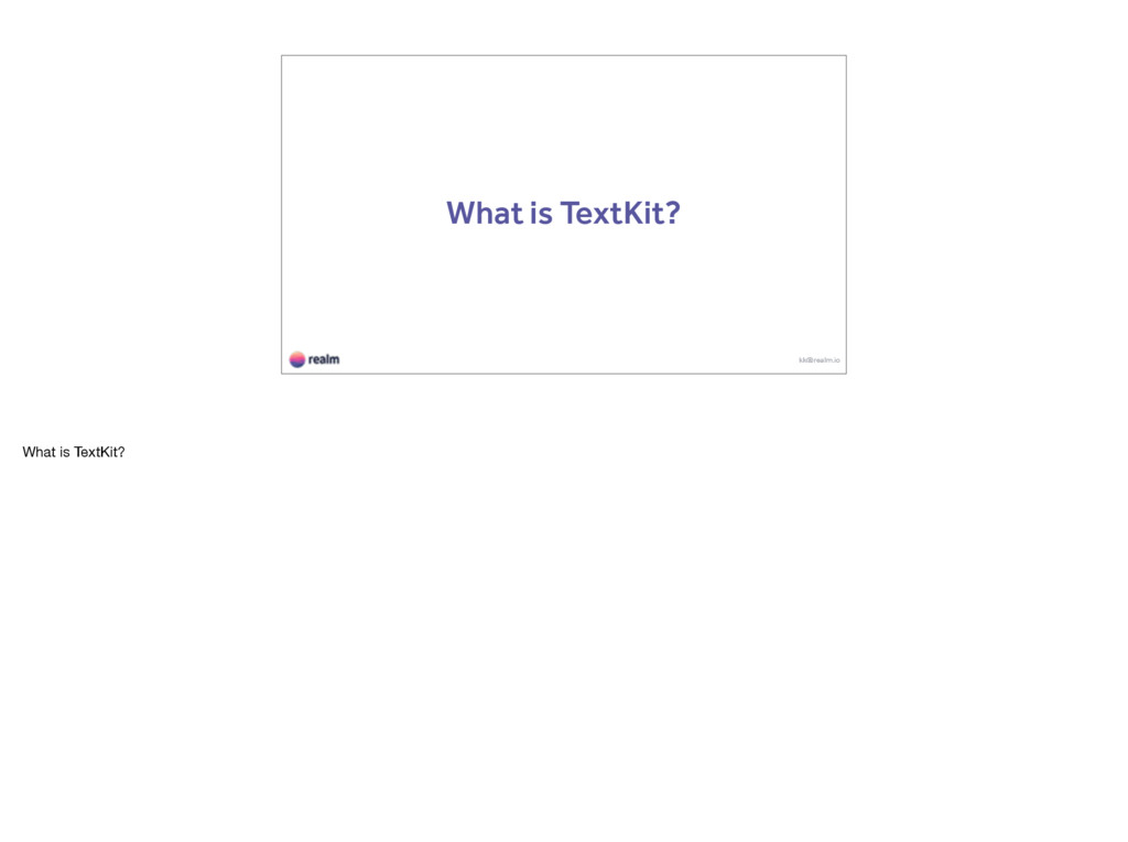 What is TextKit? kk@realm.io What is TextKit?
