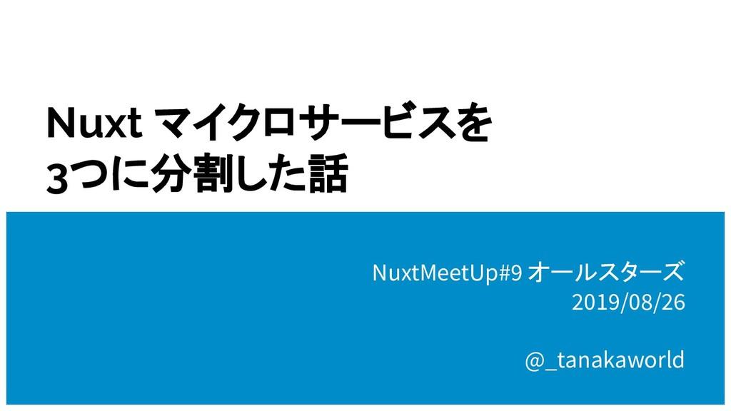 Nuxt マイクロサービスを 3つに分割した話 NuxtMeetUp#9 オールスターズ 20...